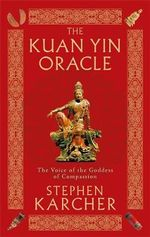 The Kuan Yin Oracle : The Voice of the Goddess of Compassion - Stephen L. Karcher