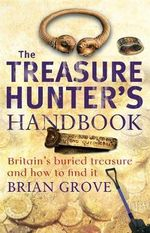 The Treasure Hunter's Handbook : Britain's Buried Treasure - and How to Find it - Brian Grove