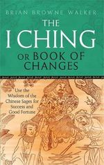 The I Ching or Book of Changes : Use the Wisdom of the Chinese Sages for Success and Good Fortune - Brian Browne Walker