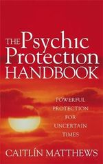 The Psychic Protection Handbook : Powerful Protection for Uncertain Times - Caitlin Matthews