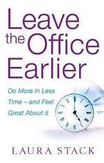 Leave the Office Earlier : Do More in Less Time - and Feel Great About it - Laura Stack
