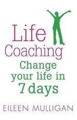 Life Coaching : Change Your Life in 7 Days - Eileen Mulligan