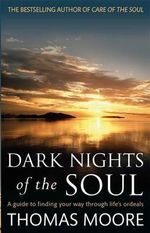 Dark Nights Of The Soul : A Guide to Finding Your Way Through Life's Ordeals - Thomas Moore