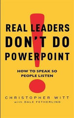 Real Leaders Don't Do Powerpoint : How to Speak So People Listen - Christopher Witt