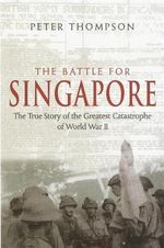 The Battle for Singapore : The True Story of the Greatest Catastrophe of World War II - Peter Dr. Thompson