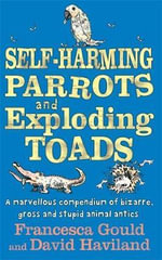 Self-harming Parrots and Exploding Toads: Bk. 3 : A Marvellous Compendium of Bizarre, Gross and Stupid Animal Antics - Francesca Gould