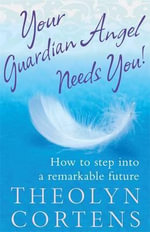 Your Guardian Angel Needs You! :  How to step into a remarkable Future - Theolyn Cortens
