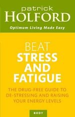 Beat Stress and Fatigue : The Drug-free Guide to De-stressing and Raising Your Energy Levels - Patrick Holford
