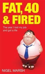 Fat, Forty and Fired : The Year I Lost My Job and Got a Life - Nigel Marsh