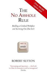 The No Asshole Rule : Building a Civilised Workplace and Surviving One That Isn't - Robert I. Sutton