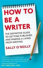 How to be a Writer : The Definitive Guide to Getting Published and Making a Living from Writing - Sally O'Reilly