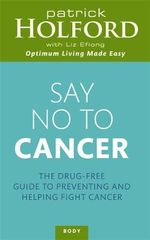 Say No to Cancer : The Drug-Free Guide to Preventing and Helping Fight Cancer - Patrick Holford