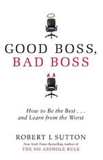 Good Boss, Bad Boss :  How to Be the Best... And Learn from the Worst - Robert Sutton