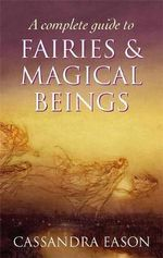 A Complete Guide to Fairies and Magical Beings - Cassandra Eason