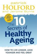 The 10 Secrets of Healthy Ageing : How to Live Longer, Look Younger and Feel Great - Patrick Holford