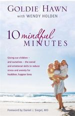 10 Mindful Minutes : Giving Our Children - and Ourselves - the Skills to Reduce Stress and Anxiety for Healthier, Happier Lives - Goldie Hawn