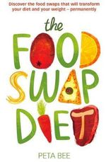 The Food Swap Diet : Discover the Food Swaps That Will Transform Your Diet and Your Weight - Permanently - Peta Bee