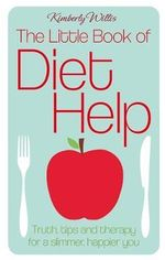 The Little Book of Diet Help : Truth, Tips and Therapy for a Slimmer, Happier You - Kimberly Willis