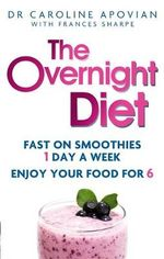 The Overnight Diet : Fast on Smoothies One Day a Week. Enjoy Your Food for Six. - Dr Caroline M. Apovian