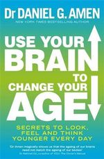 Use Your Brain to Change Your Age : Secrets to Look, Feel and Think Younger Every Day - Daniel G. Amen