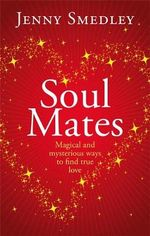 Soul Mates : Magical And Mysterious Ways To Find True Love - Jenny Smedley