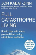 Full Catastrophe Living : How to Cope with Stress, Pain and Illness Using Mindfulness Meditation - Jon Kabat-Zinn