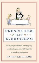 French Kids Eat Everything : How Our Family Moved to France, Cured Picky Eating, Banned Snacking and Discovered 10 Simple Rules for Raising Happy, Healthy Eaters - Karen Le Billon