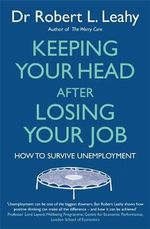 Keeping Your Head After Losing Your Job : How to Survive Unemployment - Robert L. Leahy