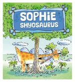 Sophie Shysosaurus : Dinosaurs Have Feelings, - Brian Moses