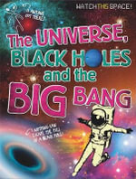 The Universe, Black Holes and The Big Bang : Watch This Space - Clive Gifford