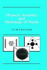 Physical Acoustics and Metrology of Fluids - J.P.M. Trusler