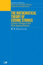 The Mathematical Theory of Cosmic Strings : Cosmic Strings in the Wire Approximation - Malcolm Anderson