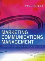 Marketing Communications Management : Concepts and Theories, Cases and Practices - Paul Copley