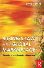 Business Law in the Global Market Place : The Effects on International Business - Peter Nayler