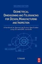 Geometrical Dimensioning and Tolerancing for Design, Manufacturing and Inspection : A Handbook for Geometrical Product Specification Using ISO and ASME Standards - Georg Henzold