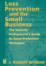 Loss Prevention and the Small Business : The Security Professional's Guide to Asset Protection Strategies - J. Robert Wyman
