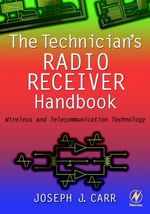 The Technician's Radio Receiver Handbook : Wireless and Telecommunication Technology - Joseph J. Carr