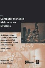 Computer-managed Maintenance Systems : A Step-by-step Guide to Effective Management of Maintenance, Labor and Inventory - William W. Cato