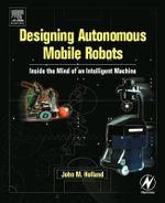 Designing Autonomous Mobile Robots : Inside the Mind of an Intelligent Machine - John M. Holland