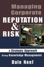 Managing Corporate Reputation and Risk : Managing Corporate Reputation and Risk: A Strategic Approach Using Knowledge Management - Dale Neef