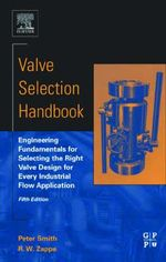 Valve Selection Handbook : Engineering Fundamentals for Selecting the Right Valve Design for Every Industrial Flow Application - Peter Smith