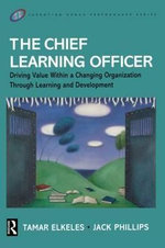 The Chief Learning Officer : Driving Value within a Changing Organization Through Learning and Development - Jack J. Phillips