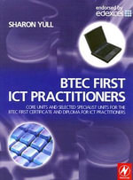 BTEC First ICT Practitioners : Core Units and Selected Specialist Units for the BTEC First Certificate and Diploma for ICT Practitioners - Sharon Yull