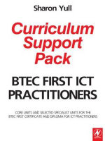 BTEC First ICT Practitioners Curriculum Support Pack : Core Units and Selected Specialist Units for the BTEC First Certificate and Diploma for ICT Practitioners - Sharon Yull
