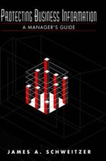 Protecting Business Information : A Manager's Guide - James A. Schweitzer
