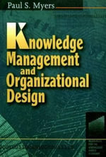 Knowledge Management and Organisational Design : Knowledge Reader - Paul S. Myers