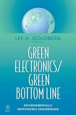 Green Electronics, Green Bottom Line : Environmentally Responsible Engineering - Lee H. Goldberg
