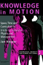 Knowledge in Motion : Space, Time and Curriculum in Undergraduate Physics and Management - Jan Nespor