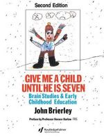 Give Me A Child Until He Is 7 : Brain Studies and Early Childhood Education - John Brierley