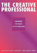 The Creative Professional: The Creative Professional v.2 : Learning to Teach 14-19 Year Olds - Professor Kate Ashcroft